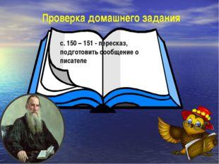 Проверка домашнего задания с. 150 – 151 - пересказ, подготовить сообщение о п