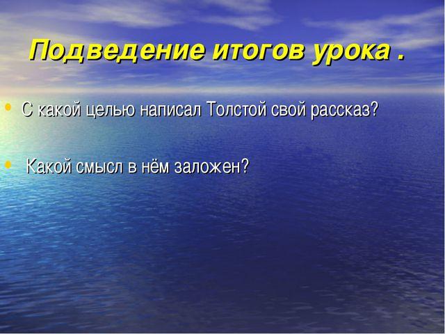 Подведение итогов урока . С какой целью написал Толстой свой рассказ? Какой с...