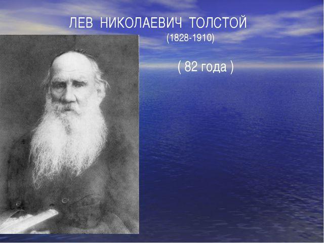 ЛЕВ НИКОЛАЕВИЧ ТОЛСТОЙ (1828-1910) ( 82 года )