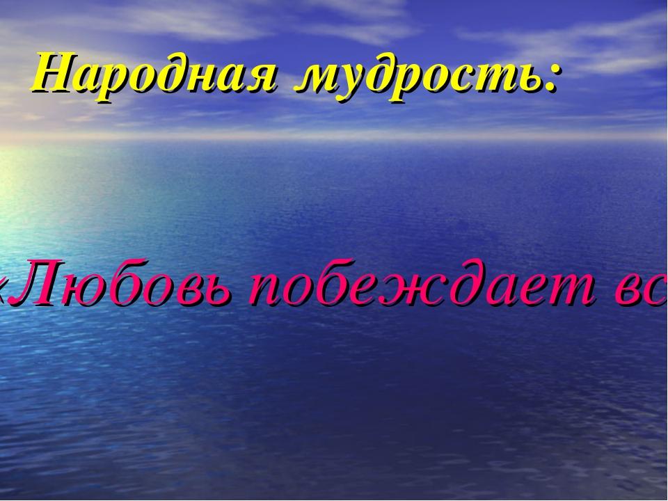 Народная мудрость: «Любовь побеждает всё!»