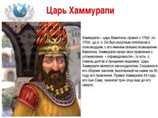 Царь Хаммурапи Хаммурапи – царь Вавилона, правил с 1792г. по 1750г. до н. э.