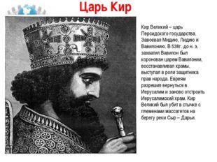 Царь Кир  Кир Великий – царь Персидского государства. Завоевал Мидию, Лидию