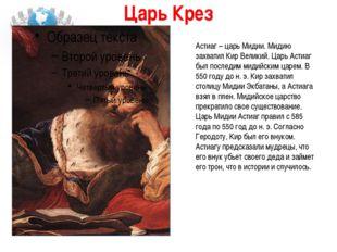 Царь Крез Астиаг – царь Мидии. Мидию захватил Кир Великий. Царь Астиаг был по