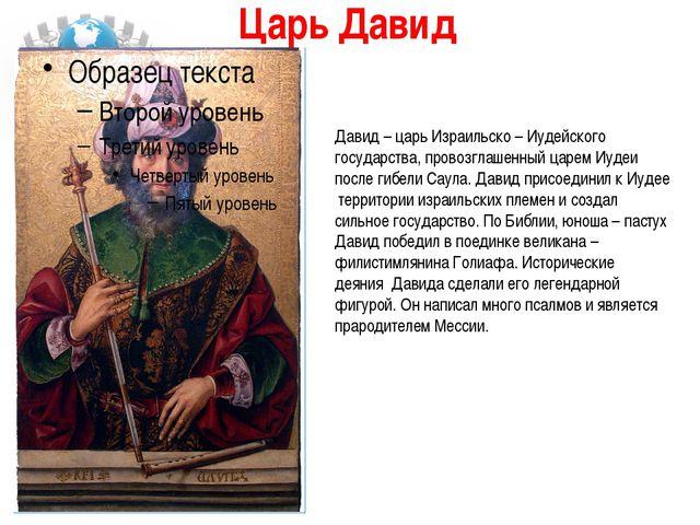 Царь Давид  Давид – царь Израильско – Иудейского государства, провозглашенны...