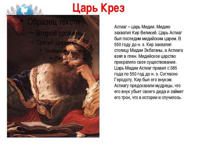 Царь Крез Астиаг – царь Мидии. Мидию захватил Кир Великий. Царь Астиаг был по...