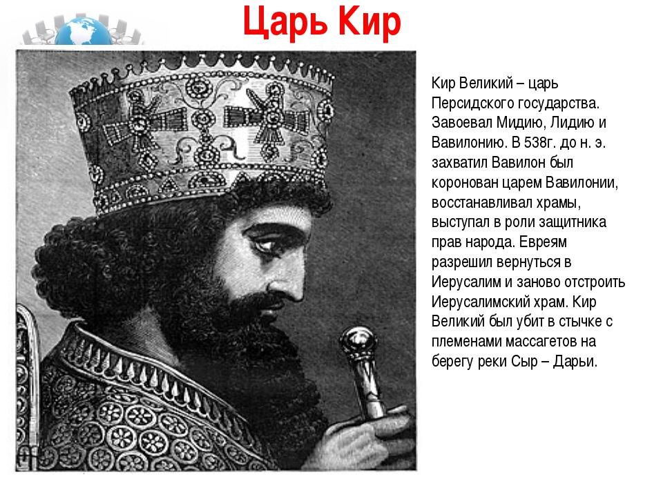 Царь Кир  Кир Великий – царь Персидского государства. Завоевал Мидию, Лидию...