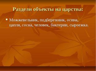 Раздели объекты на царства: Можжевельник, подберезовик, осина, цапля, сосна,