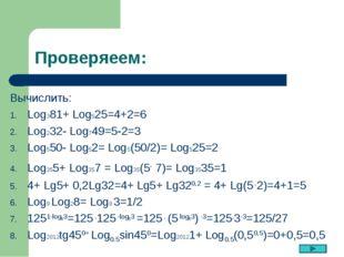 Проверяеем: Вычислить: Log381+ Log525=4+2=6 Log232- Log749=5-2=3 Log550- Log5