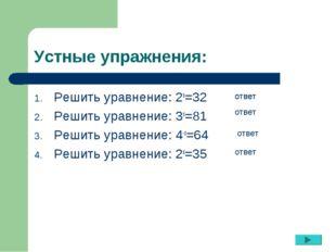 Устные упражнения: Решить уравнение: 2х=32 Решить уравнение: 3х=81 Решить ура