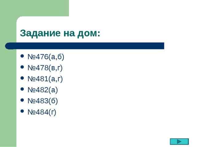 Задание на дом: №476(а,б) №478(в,г) №481(а,г) №482(а) №483(б) №484(г)