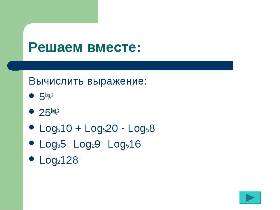 Решаем вместе: Вычислить выражение: 5log53 25log53 Log510 + Log520 - Log58 Lo...