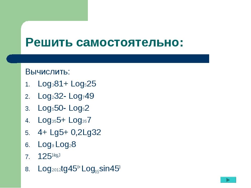 Решить самостоятельно: Вычислить: Log381+ Log525 Log232- Log749 Log550- Log52...
