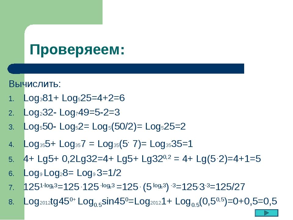 Проверяеем: Вычислить: Log381+ Log525=4+2=6 Log232- Log749=5-2=3 Log550- Log5...