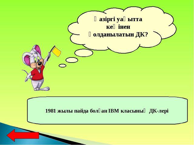 Қазіргі уақытта кеңінен қолданылатын ДК? 1981 жылы пайда болған IBM класының...