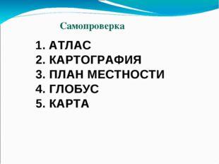 1. АТЛАС 2. КАРТОГРАФИЯ 3. ПЛАН МЕСТНОСТИ 4. ГЛОБУС 5. КАРТА Самопроверка