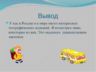 Вывод У нас в России и в мире много интересных географических названий. Я пос