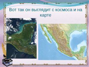 Вот так он выглядит с космоса и на карте