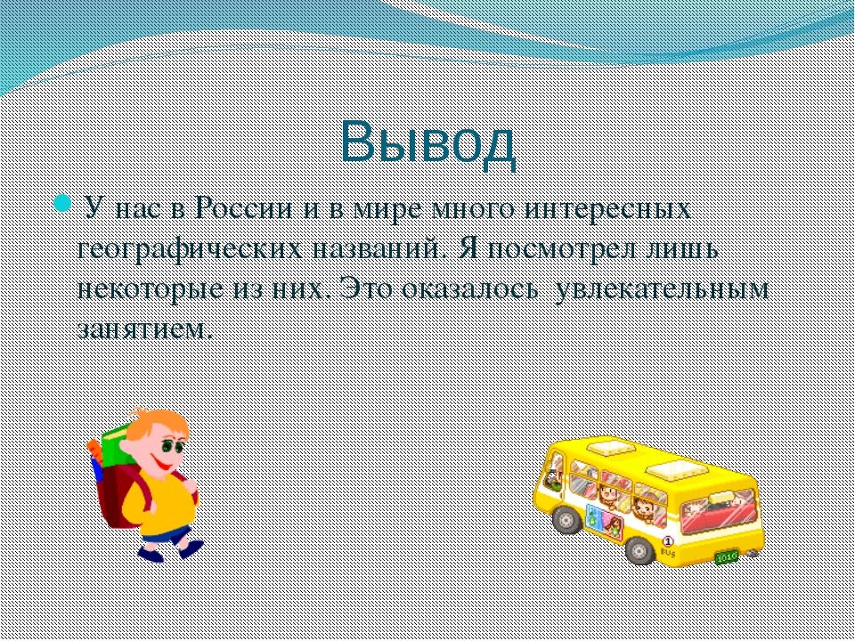 Вывод У нас в России и в мире много интересных географических названий. Я пос...