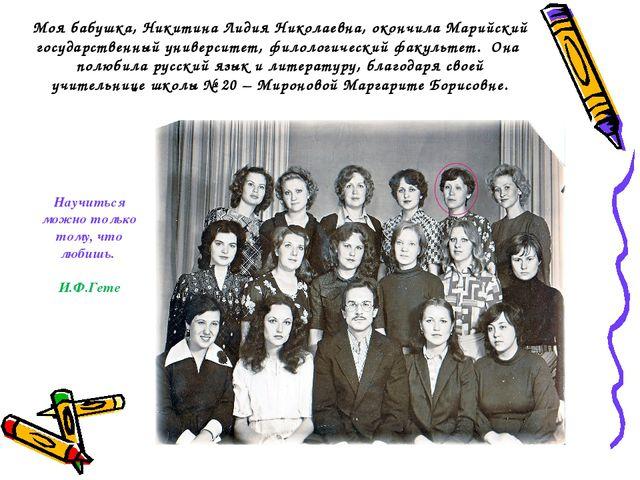 Моя бабушка, Никитина Лидия Николаевна, окончила Марийский государственный ун...