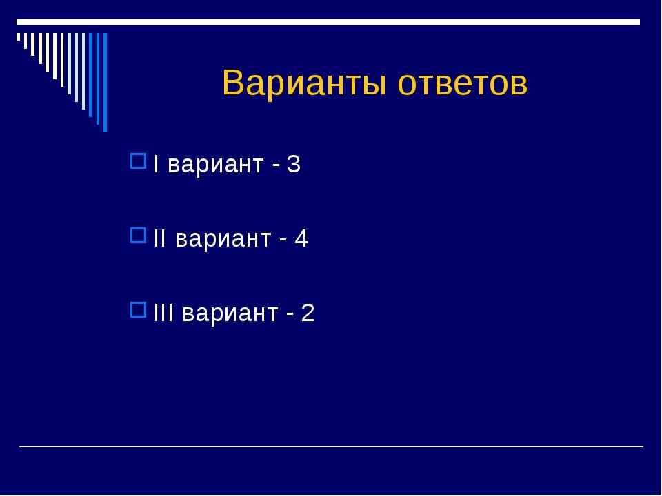 Варианты ответов I вариант - 3 II вариант - 4 III вариант - 2
