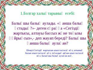 1.Болгар халықтарының есебі: Балықшы балық аулады. «Қанша балық ұстадың?»- де