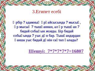 3.Египет есебі Әрбір 7 адамның әрқайсысында 7 мысық, әр мысық 7 тышқаннан, ал