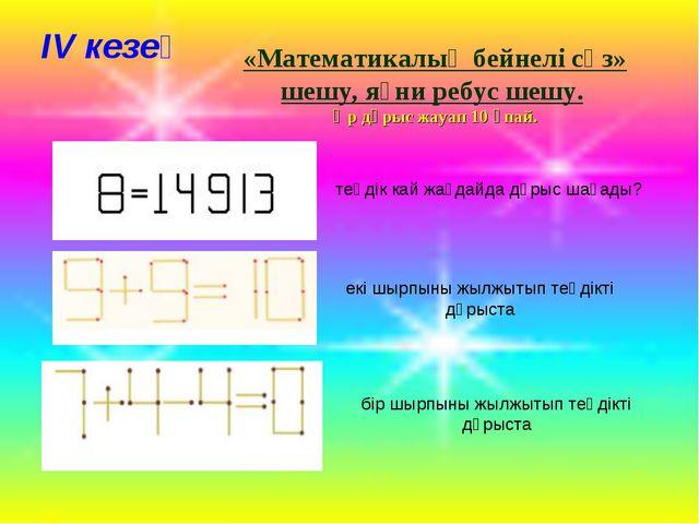 ІV кезең «Математикалық бейнелі сөз» шешу, яғни ребус шешу. Әр дұрыс жауап 10...