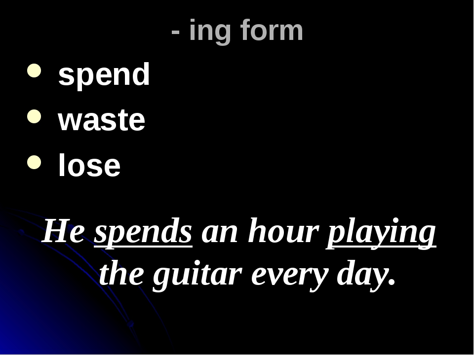 - ing form spend waste lose He spends an hour playing the guitar every day.