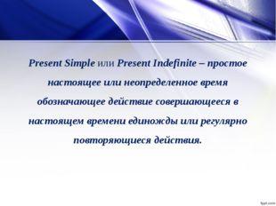 Present SimpleилиPresent Indefinite – простое настоящее или неопределенное