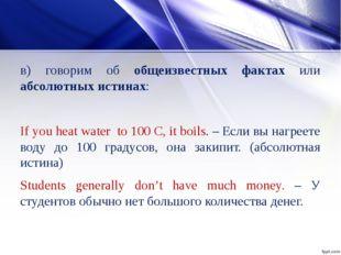 в) говорим об общеизвестных фактах или абсолютных истинах: If you heat water