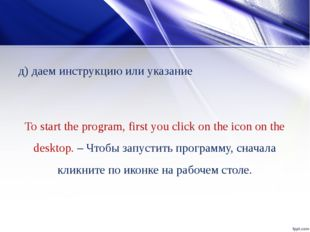 д) даем инструкцию или указание To start the program, first you click on the