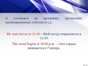 е) ссылаемся на программу, расписание, запланированные события и т.д. My trai