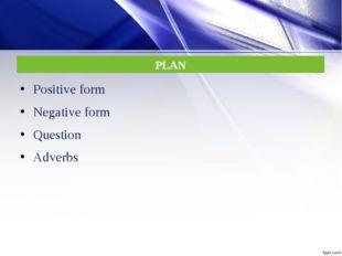 PLAN Positive form Negative form Question Adverbs