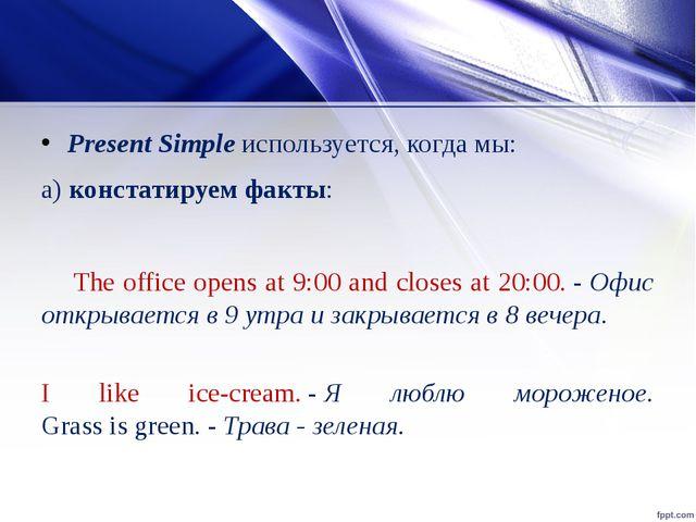 Present Simpleиспользуется, когда мы: а)констатируем факты: The office open...