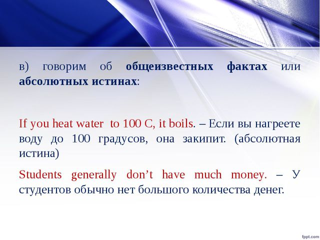 в) говорим об общеизвестных фактах или абсолютных истинах: If you heat water...