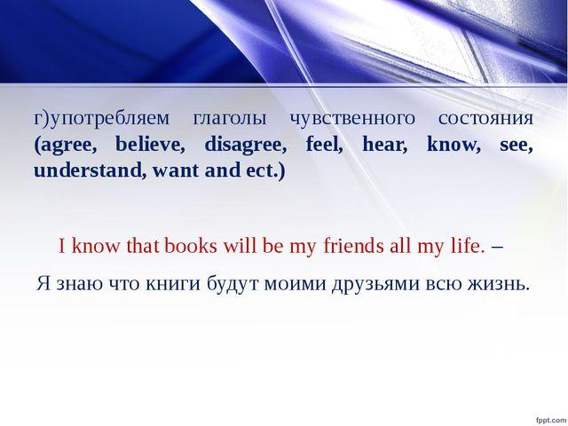г)употребляем глаголы чувственного состояния (agree, believe, disagree, feel,...