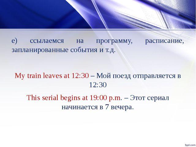 е) ссылаемся на программу, расписание, запланированные события и т.д. My trai...