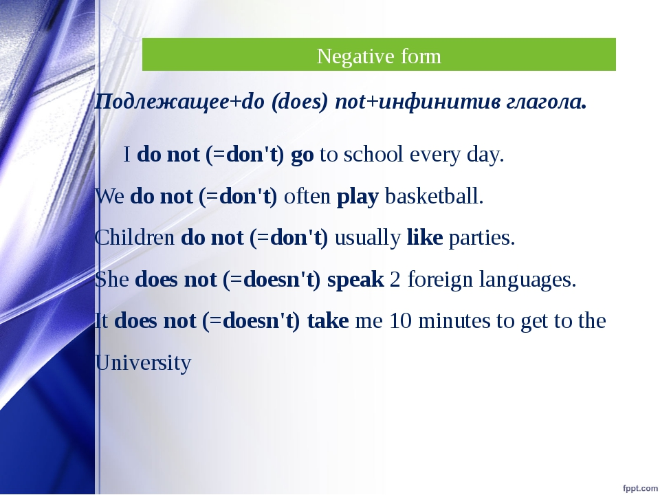 Negative form Подлежащее+do (does) not+инфинитив глагола. I do not (=don't) g...