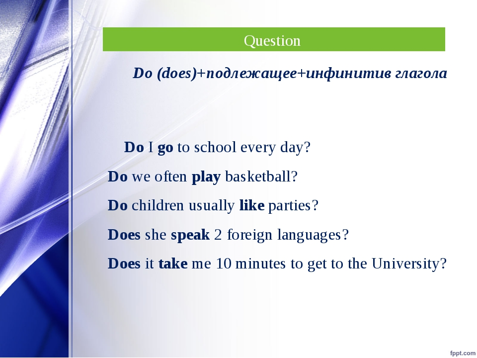 Question Do (does)+подлежащее+инфинитив глагола Do I go to school every day?...