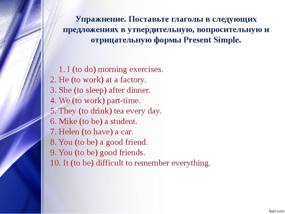 Упражнение. Поставьте глаголы в следующих предложениях в утвердительную,вопр...