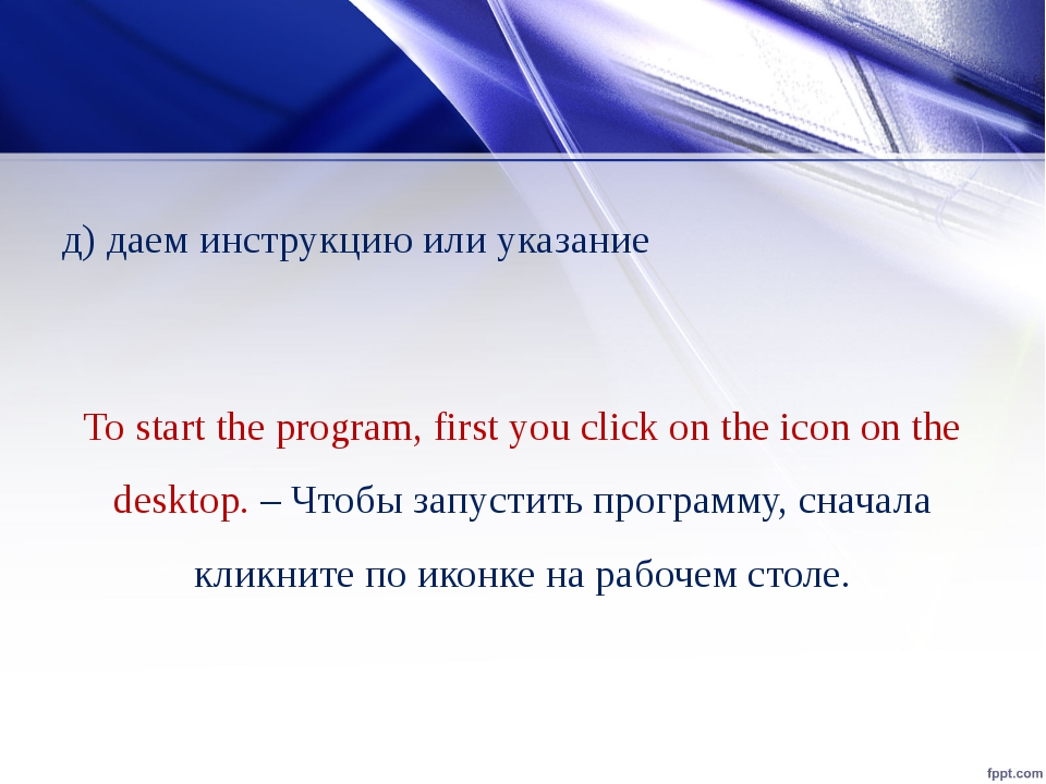 д) даем инструкцию или указание To start the program, first you click on the...