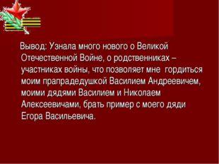 Вывод: Узнала много нового о Великой Отечественной Войне, о родственниках –