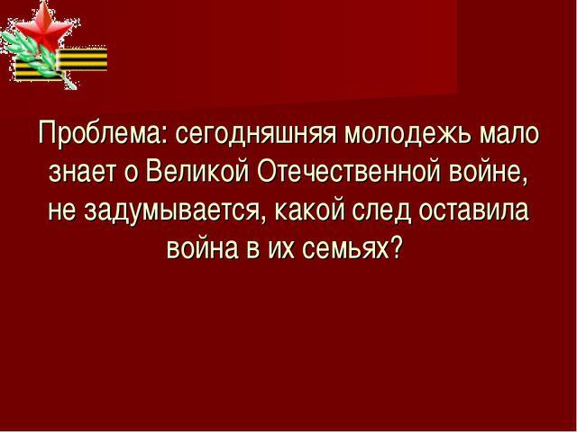 Проблема: сегодняшняя молодежь мало знает о Великой Отечественной войне, не...