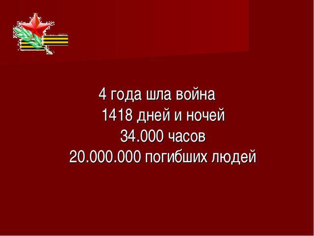 4 года шла война 1418 дней и ночей 34.000 часов 20.000.000 погибших людей