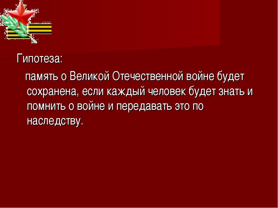 Гипотеза: память о Великой Отечественной войне будет сохранена, если каждый ч...