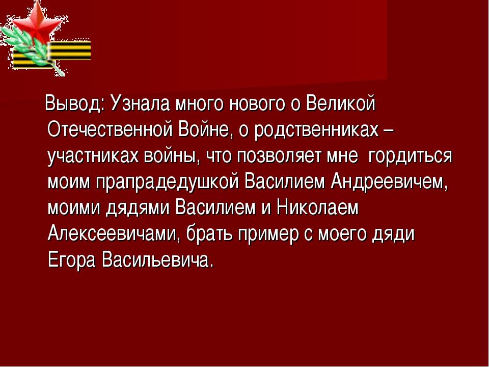 Вывод: Узнала много нового о Великой Отечественной Войне, о родственниках –...