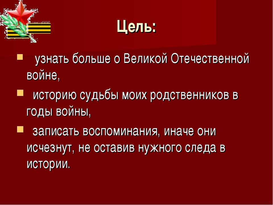 Цель: узнать больше о Великой Отечественной войне, историю судьбы моих родств...