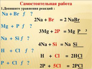 Самостоятельная работа 1.Допишите уравнения реакций : Na + Br₂ → ? Mg + P → ?