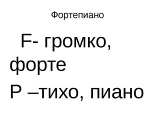 Фортепиано F- громко, форте P –тихо, пиано