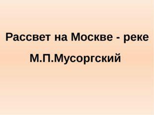 Рассвет на Москве - реке М.П.Мусоргский